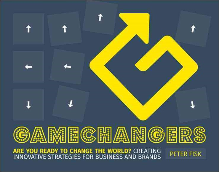 Gamechangers - Creating Innovative Strategies for Business and Brands; Lessons in Innovation From   Those Winning the Game