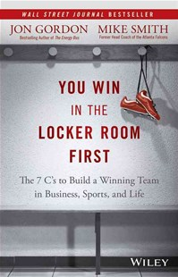 You Win in the Locker Room First by Jon Gordon, Mike Smith (9781119157854) - HardCover - Business & Finance Human Resource