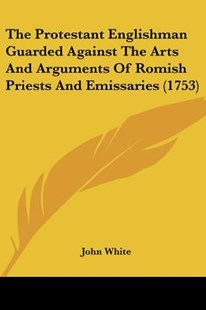 The Protestant Englishman Guarded Against the Arts and Arguments of Romish Priests and Emissaries (1753) by John White PH D (9781120039835) - PaperBack - Modern & Contemporary Fiction Literature