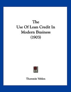 The Use of Loan Credit in Modern Business (1903) by Thorstein Veblen (9781120042071) - PaperBack - Modern & Contemporary Fiction Literature