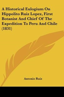 A Historical Eulogium on Hippolito Ruiz Lopez, First Botanist and Chief of the Expedition to Peru and Chile (1831) by Antonio Ruiz (9781120150820) - PaperBack - Modern & Contemporary Fiction Literature