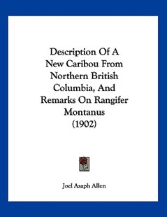 Description of a New Caribou from Northern British Columbia, and Remarks on Rangifer Montanus (1902) by Joel Asaph Allen (9781120187703) - PaperBack - Modern & Contemporary Fiction Literature