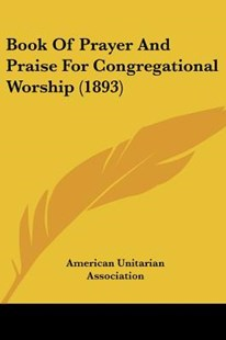 Book of Prayer and Praise for Congregational Worship (1893) by American Unitarian Association (9781120267801) - PaperBack - Modern & Contemporary Fiction Literature