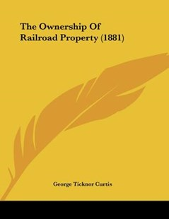 The Ownership of Railroad Property (1881) by George Ticknor Curtis (9781120911131) - PaperBack - Modern & Contemporary Fiction Literature