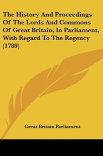 The History and Proceedings of the Lords and Commons of Great Britain, in Parliament, with Regard to the Regency (1789) by Britain Parliament Great Britain Parliament, Great Britain Parliament (9781120966117) - PaperBack - Modern & Contemporary Fiction Literature