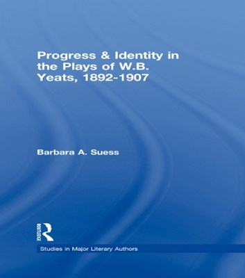 Progress & Identity in the Plays of W.B. Yeats, 1892-1907