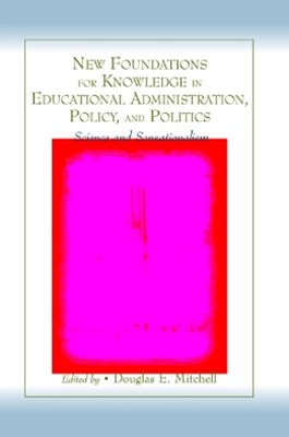 New Foundations for Knowledge in Educational Administration, Policy, and Politics