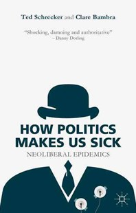 How Politics Makes Us Sick by Ted Schrecker, Clare Bambra (9781137463067) - HardCover - Business & Finance Ecommerce