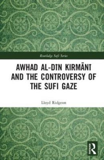 Awhad al-Din Kirmani and the Controversy of the Sufi Gaze