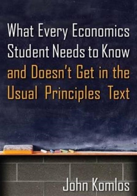 What Every Economics Student Needs to Know and Doesn't Get in the Usual Principles Text