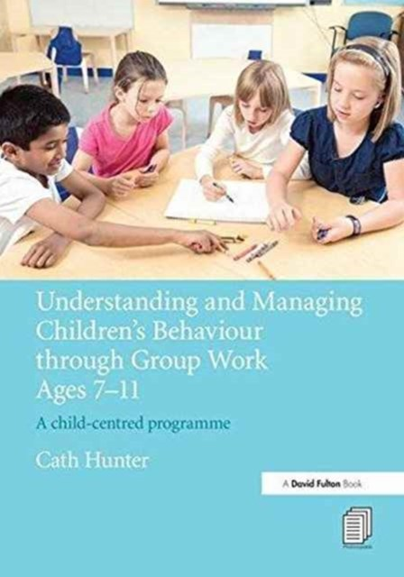 Understanding and Managing ChildrenGÇÖs Behaviour Through Group Work Ages 7 - 11