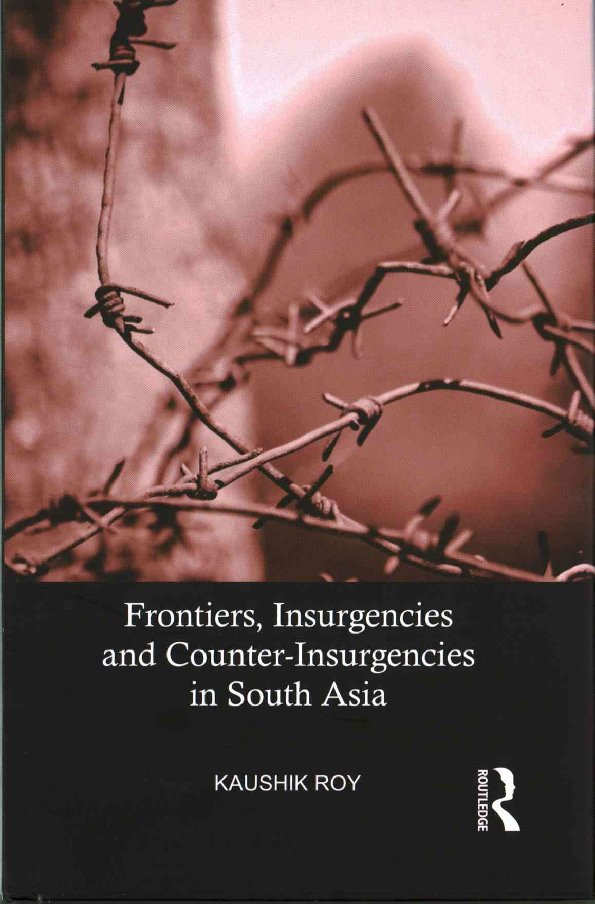 Frontiers, Insurgencies and Counter-Insurgencies in South Asia, 1820-2014