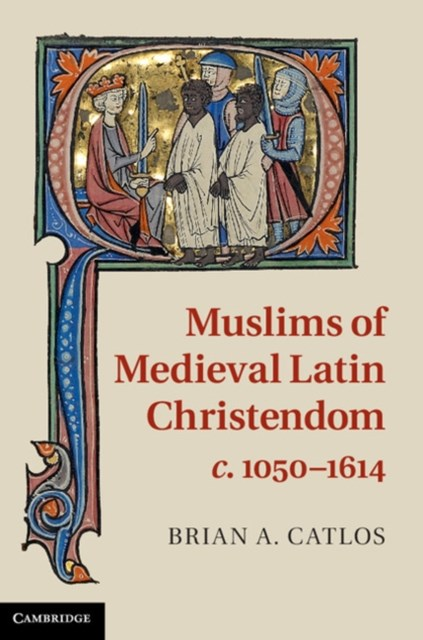 Muslims of Medieval Latin Christendom, c.1050-1614