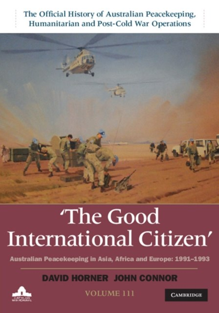 Good International Citizen: Volume 3, The Official History of Australian Peacekeeping, Humanitarian and Post-Cold War Operations