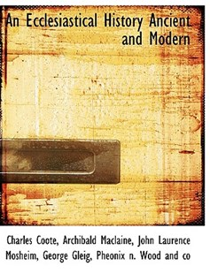 An Ecclesiastical History Ancient and Modern by Charles Coote Sir, Archibald MacLaine, John Laurence Mosheim (9781140221463) - HardCover - History