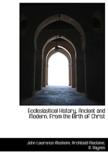 Ecclesiastical History, Ancient and Modern, from the Birth of Christ by John Lawrence Mosheim, Archibald MacLaine, Baynes R Baynes, R Baynes (9781140258810) - HardCover - History