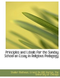 Principles and Ldeals for the Sunday School an Essay in Religious Pedagogy by Shailer Mathews, Ernest de Witt Burton, University Of Chicago The University of Chicago, The University of Chicago (9781140293552) - PaperBack - History