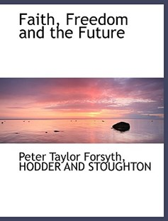 Faith, Freedom and the Future by Peter Taylor Forsyth, Hodder & Stoughton Publishing, Hodder and Stoughton (9781140411390) - PaperBack - History