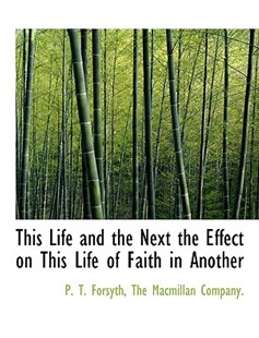 This Life and the Next the Effect on This Life of Faith in Another by P T Forsyth, MacMillan Company The MacMillan Company, The MacMillan Company (9781140519393) - PaperBack - History