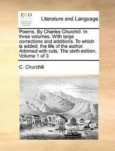 Poems. by Charles Churchill. in Three Volumes. with Large Corrections and Additions. to Which Is Added, the Life of the Author. Adorned with Cuts. the Sixth Edition. Volume 1 of 3 by C Churchill (9781140686804) - PaperBack - Reference