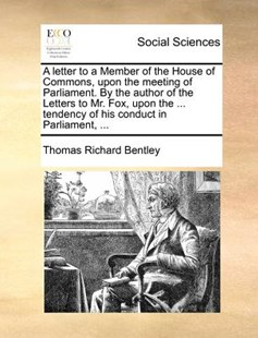 A Letter to a Member of the House of Commons, Upon the Meeting of Parliament. by the Author of the Letters to Mr. Fox, Upon the ... Tendency of His Conduct in Parliament, ... by Thomas Richard Bentley (9781140689843) - PaperBack - Social Sciences Sociology