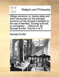 Village sermons; or, twelve plain and short discourses on the principal doctrines of the Gospel; intended for the use of families, Sunday-schools, or companies ... Volume III. By George Burder.  Volume 3 of 3 by George Burder (9781140700999) - PaperBack - Religion & Spirituality