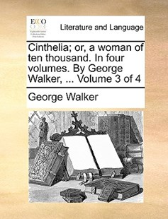 Cinthelia; or, a woman of ten thousand. In four volumes. By George Walker, ...  Volume 3 of 4 by George Walker (9781140747512) - PaperBack - Reference