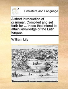 A short introduction of grammar. Compiled and set forth for ... those that intend to attain knowledge of the Latin tongue. by William Lily (9781140766551) - PaperBack - Reference