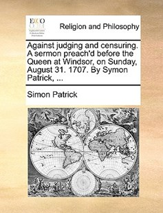 Against judging and censuring. A sermon preach'd before the Queen at Windsor, on Sunday, August 31. 1707. By Symon Patrick, ... by Simon Patrick (9781140778042) - PaperBack - Religion & Spirituality