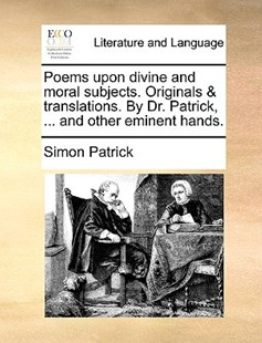 Poems upon divine and moral subjects. Originals & translations. By Dr. Patrick, ... and other eminent hands. by Simon Patrick (9781140790525) - PaperBack - Reference