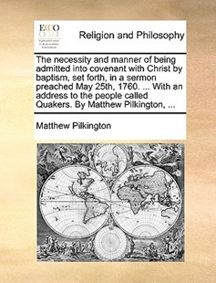 The Necessity and Manner of Being Admitted Into Covenant with Christ by Baptism, Set Forth, in a Sermon Preached May 25th, 1760. ... with an Address to the People Called Quakers. by Matthew Pilkington, ... by Matthew Pilkington (9781140843085) - PaperBack - Religion & Spirituality