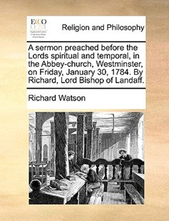 A Sermon Preached Before the Lords Spiritual and Temporal, in the Abbey-Church, Westminster, on Friday, January 30, 1784. by Richard, Lord Bishop of Landaff. by Richard Watson Philosopher (9781140847311) - PaperBack - Religion & Spirituality