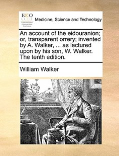 An account of the eidouranion; or, transparent orrery; invented by A. Walker, ... as lectured upon by his son, W. Walker. The tenth edition. by William Walker (9781140853404) - PaperBack - Reference Medicine