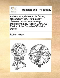 A discourse, delivered in Dover, November 15th, 1798, a day observed as an anniversary thanksgiving. By Robert Gray, A.B. Pastor of the Church of Christ in Dover. by Robert Gray (9781140862802) - PaperBack - Religion & Spirituality