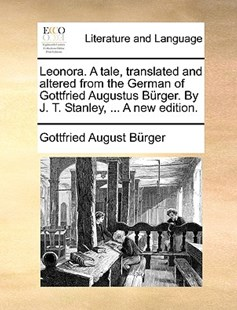 Leonora. a Tale, Translated and Altered from the German of Gottfried Augustus Brger. by J. T. Stanley, ... a New Edition. by Gottfried August Burger (9781140865575) - PaperBack - Reference