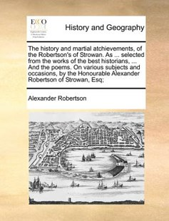 The history and martial atchievements, of the Robertson's of Strowan. As ... selected from the works of the best historians, ... And the poems. On various subjects and occasions, by the Honourable Alexander Robertson of Strowan, Esq; by Alexander Robertson (9781140869740) - PaperBack - History Modern
