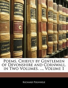 Poems, Chiefly by Gentlemen of Devonshire and Cornwall. in Two Volumes. ..., Volume 1 by Richard Polwhele (9781141239436) - PaperBack - Reference