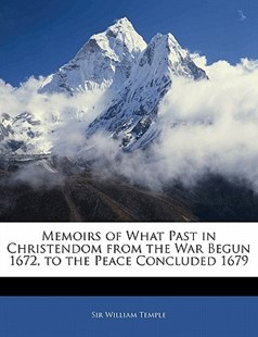 Memoirs of What Past in Christendom from the War Begun 1672, to the Peace Concluded 1679 by William Temple Sir (9781141339198) - PaperBack - History