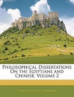 Philosophical Dissertations on the Egyptians and Chinese, Volume 2 by Cornelius Pauw, J Thomson (9781142400293) - PaperBack - History