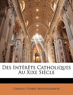 Des Interets Catholiques Au Xixe Siecle by Charles Forbes Montalembert Com (9781142495244) - PaperBack - Religion & Spirituality