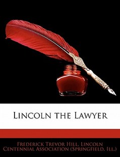 Lincoln the Lawyer by Frederick Trevor Hill, Lincoln Centennial Association (Springfi (9781142907372) - PaperBack - Biographies General Biographies