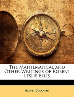 The Mathematical and Other Writings of Robert Leslie Ellis by Harvey Goodwin (9781142926052) - PaperBack - History