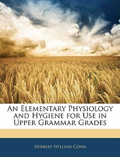 An Elementary Physiology and Hygiene for Use in Upper Grammar Grades by Herbert William Conn (9781142989644) - PaperBack - History
