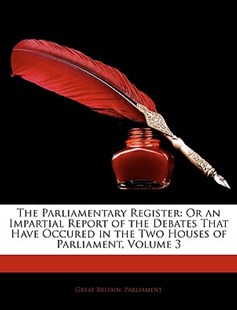The Parliamentary Register by Britain Parliament Great Britain Parliament, Great Britain Parliment, Great Britain Parliament (9781143339103) - PaperBack - Biographies General Biographies