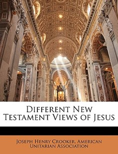 Different New Testament Views of Jesus by Joseph Henry Crooker, American Unitarian Association (9781145537842) - PaperBack - Religion & Spirituality
