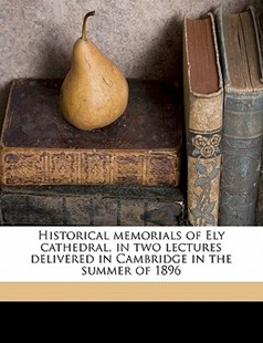 Historical Memorials of Ely Cathedral, in Two Lectures Delivered in Cambridge in the Summer Of 1896 by Charles William Stubbs (9781145849075) - PaperBack - History