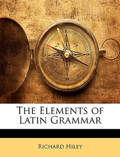 The Elements of Latin Grammar by Richard Hiley (9781146556569) - PaperBack - Language