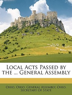 Local Acts Passed by the ... General Assembly by Ohio, Ohio General Assembly, Ohio Secretary of State (9781147639810) - PaperBack - History