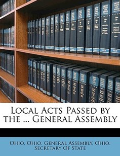 Local Acts Passed by the ... General Assembly by Ohio, Ohio General Assembly, Ohio Secretary of State (9781147655889) - PaperBack - History