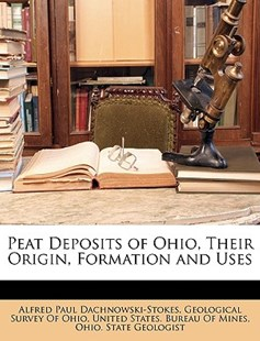 Peat Deposits of Ohio, Their Origin, Formation and Uses by Geological Survey of Ohio, United States Bureau of Mines, Ohio State Geologist (9781148106717) - PaperBack - Science & Technology
